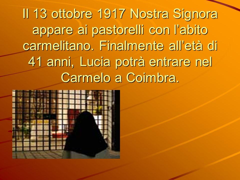 Il 13 ottobre 1917 Nostra Signora appare ai pastorelli con labito carmelitano. Finalmente alletà di 41 anni, Lucia potrà entrare nel Carmelo a Coimbra