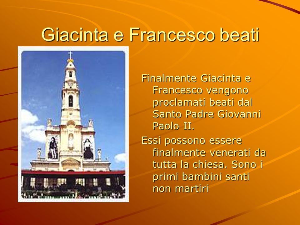 Giacinta e Francesco beati Finalmente Giacinta e Francesco vengono proclamati beati dal Santo Padre Giovanni Paolo II. Essi possono essere finalmente