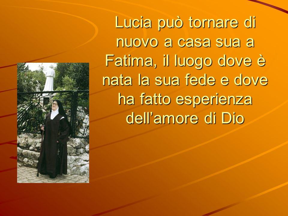 Lucia può tornare di nuovo a casa sua a Fatima, il luogo dove è nata la sua fede e dove ha fatto esperienza dellamore di Dio