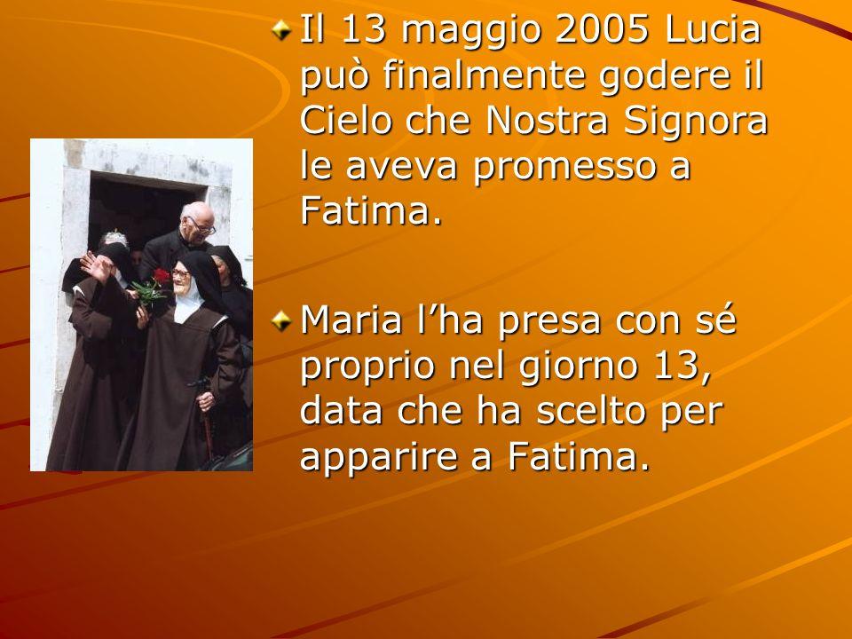 Il 13 maggio 2005 Lucia può finalmente godere il Cielo che Nostra Signora le aveva promesso a Fatima. Maria lha presa con sé proprio nel giorno 13, da