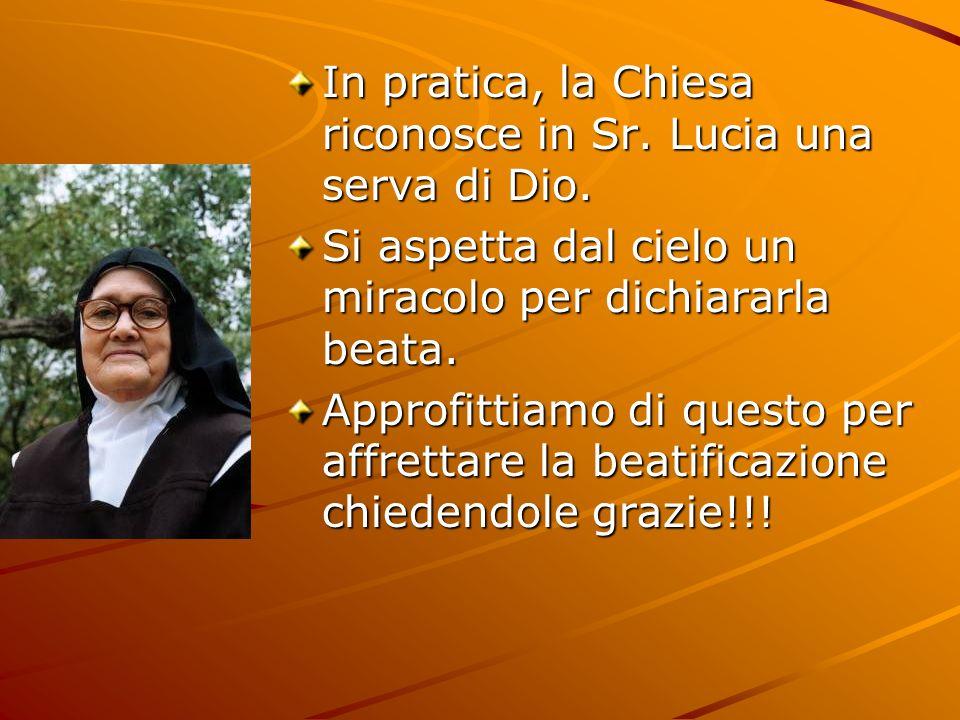 In pratica, la Chiesa riconosce in Sr. Lucia una serva di Dio. Si aspetta dal cielo un miracolo per dichiararla beata. Approfittiamo di questo per aff