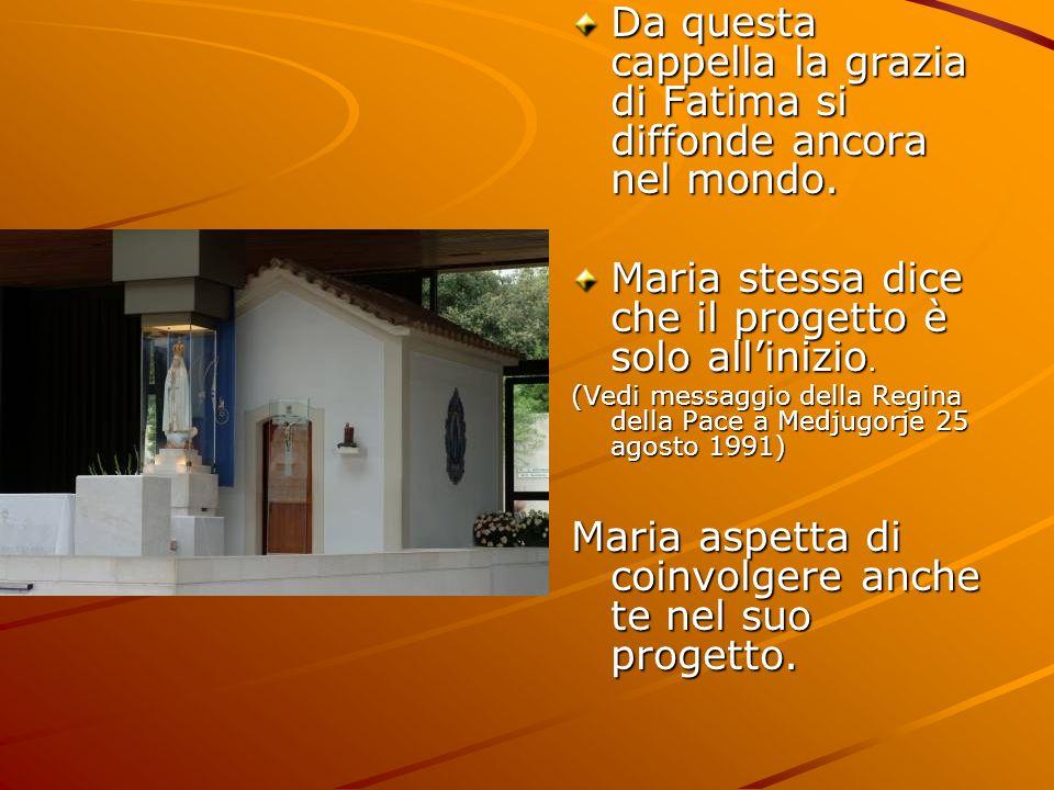 Da questa cappella la grazia di Fatima si diffonde ancora nel mondo. Maria stessa dice che il progetto è solo allinizio. (Vedi messaggio della Regina