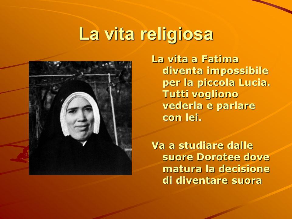 La vita religiosa La vita a Fatima diventa impossibile per la piccola Lucia. Tutti vogliono vederla e parlare con lei. Va a studiare dalle suore Dorot