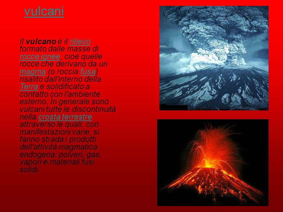 vulcani Il vulcano è il rilievo formato dalle masse di rocce ignee, cioè quelle rocce che derivano da un magma (o roccia fusa) risalito dall'interno d