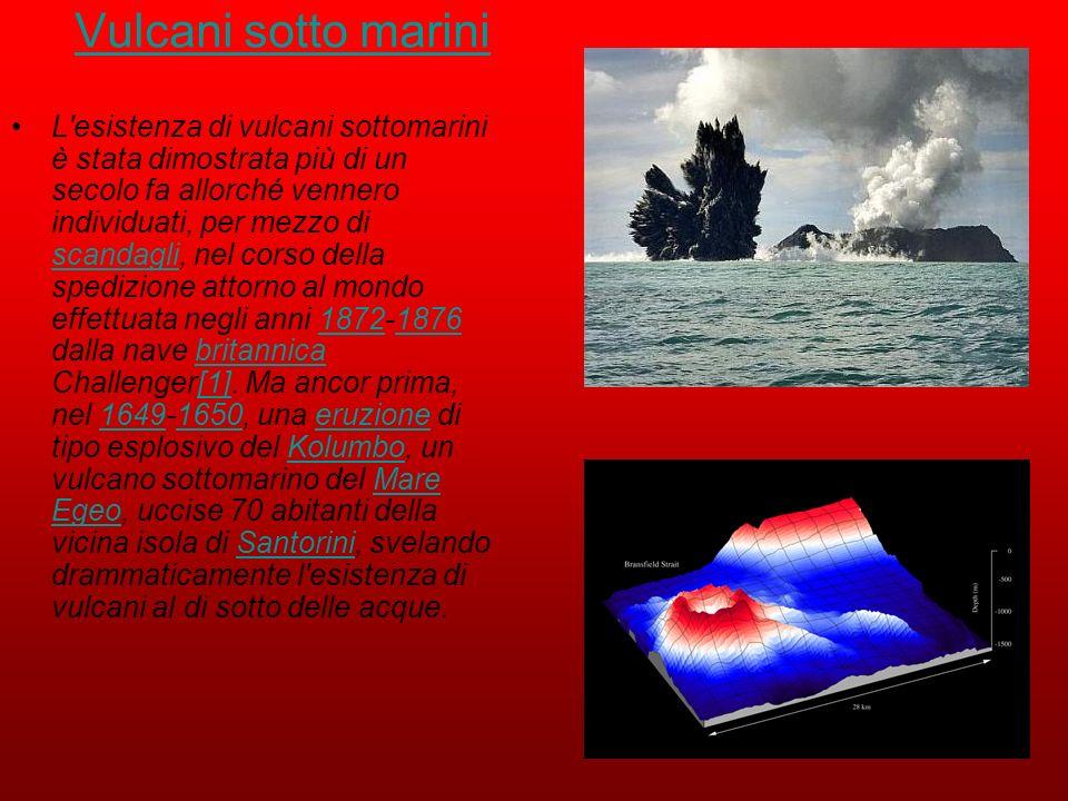 Vulcani sotto marini L'esistenza di vulcani sottomarini è stata dimostrata più di un secolo fa allorché vennero individuati, per mezzo di scandagli, n