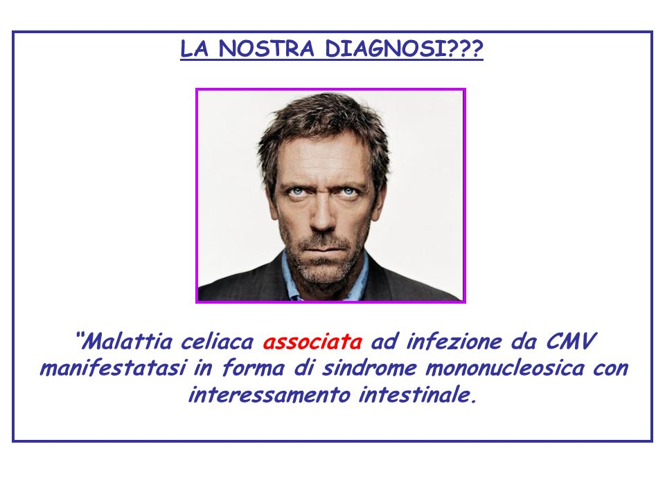 LA NOSTRA DIAGNOSI??? Malattia celiaca associata ad infezione da CMV manifestatasi in forma di sindrome mononucleosica con interessamento intestinale.