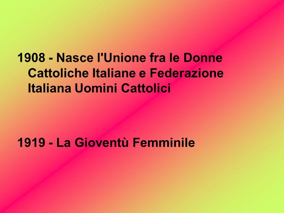 1908 - Nasce l Unione fra le Donne Cattoliche Italiane e Federazione Italiana Uomini Cattolici 1919 - La Gioventù Femminile