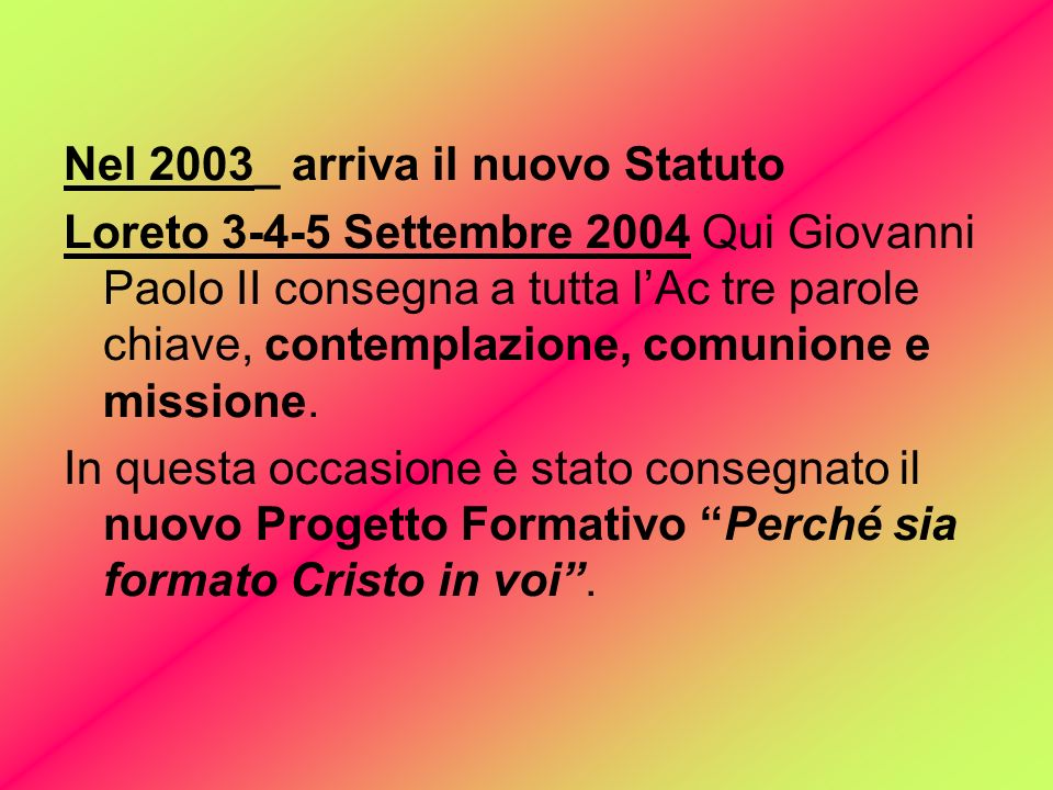 Nel 2003_ arriva il nuovo Statuto Loreto 3-4-5 Settembre 2004 Qui Giovanni Paolo II consegna a tutta lAc tre parole chiave, contemplazione, comunione e missione.