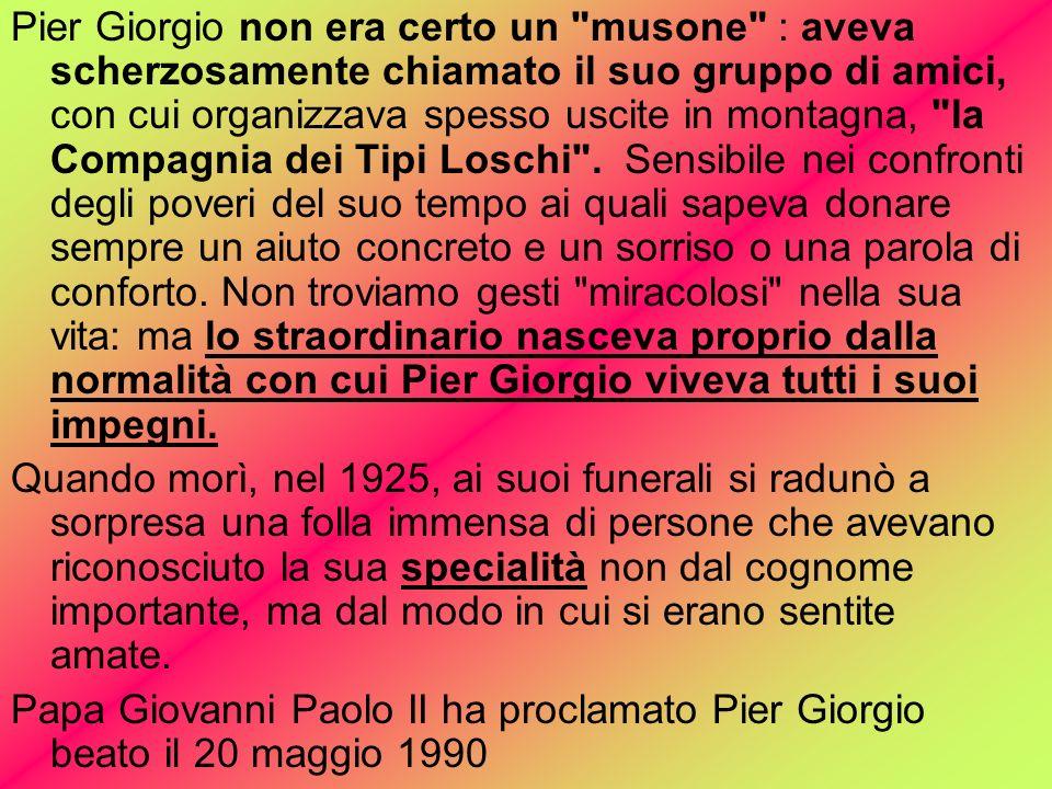 Pier Giorgio non era certo un musone : aveva scherzosamente chiamato il suo gruppo di amici, con cui organizzava spesso uscite in montagna, la Compagnia dei Tipi Loschi .