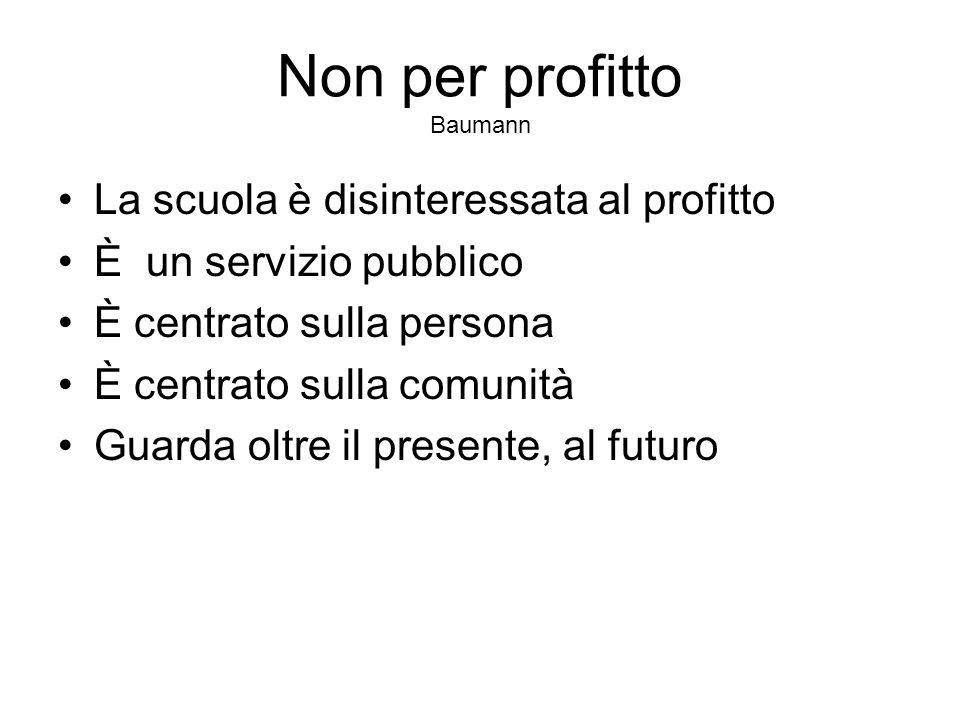 Non per profitto Baumann La scuola è disinteressata al profitto È un servizio pubblico È centrato sulla persona È centrato sulla comunità Guarda oltre
