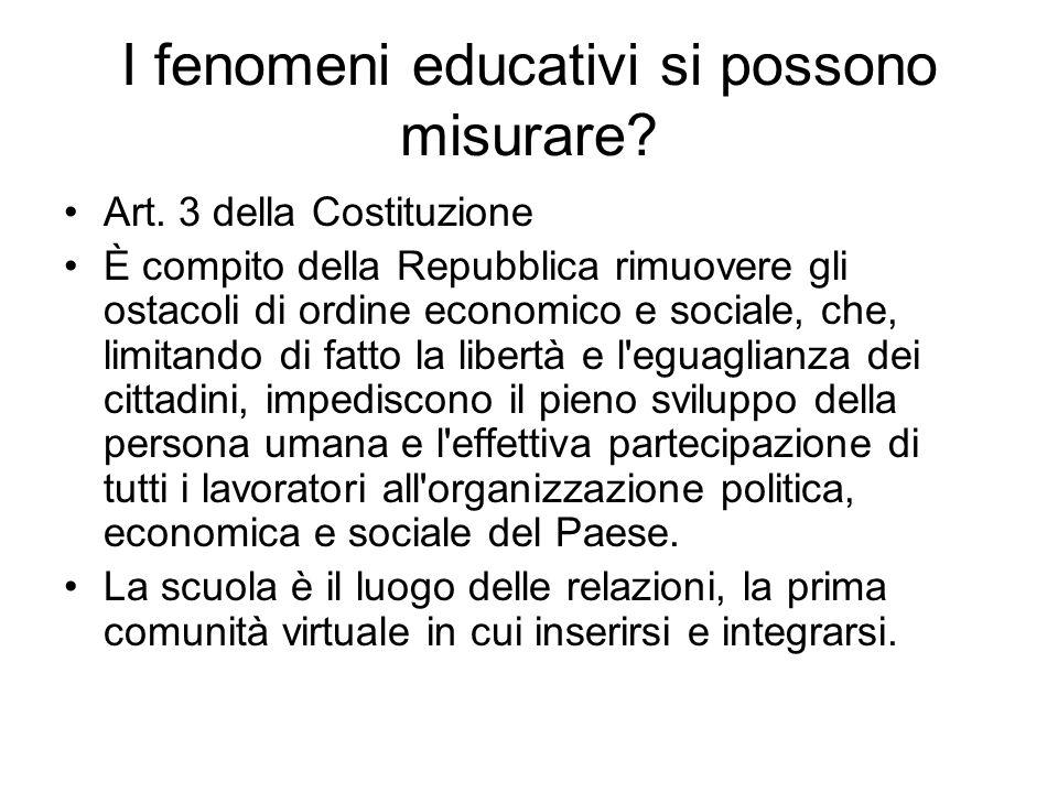 I fenomeni educativi si possono misurare? Art. 3 della Costituzione È compito della Repubblica rimuovere gli ostacoli di ordine economico e sociale, c