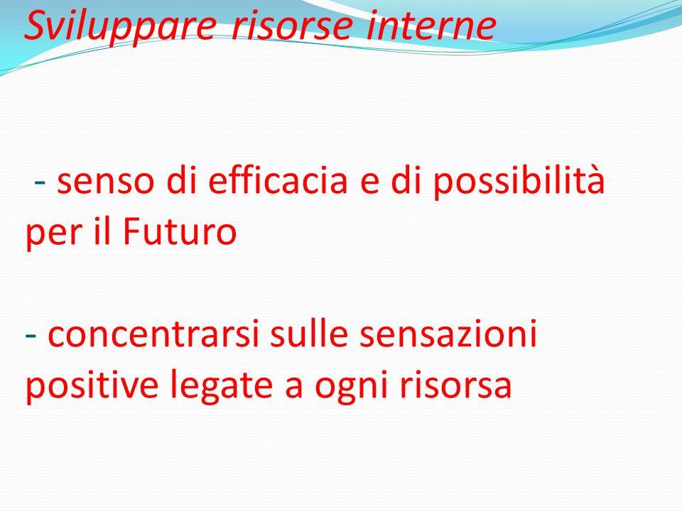 Sviluppare risorse interne - senso di efficacia e di possibilità per il Futuro - concentrarsi sulle sensazioni positive legate a ogni risorsa