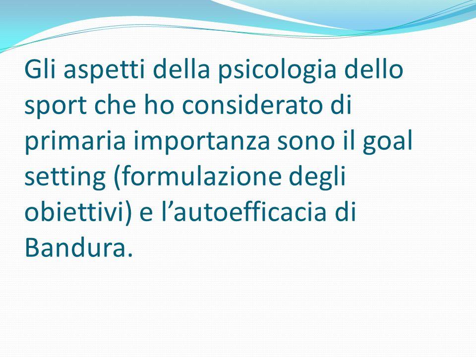 Gli aspetti della psicologia dello sport che ho considerato di primaria importanza sono il goal setting (formulazione degli obiettivi) e lautoefficaci
