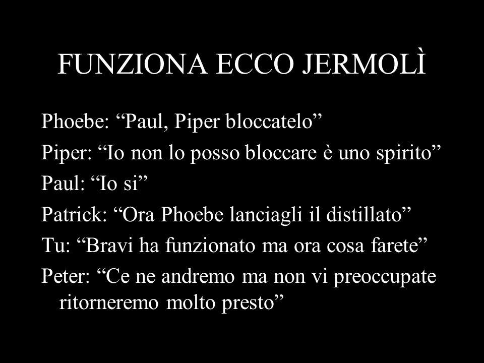 FUNZIONA ECCO JERMOLÌ Phoebe: Paul, Piper bloccatelo Piper: Io non lo posso bloccare è uno spirito Paul: Io si Patrick: Ora Phoebe lanciagli il distil