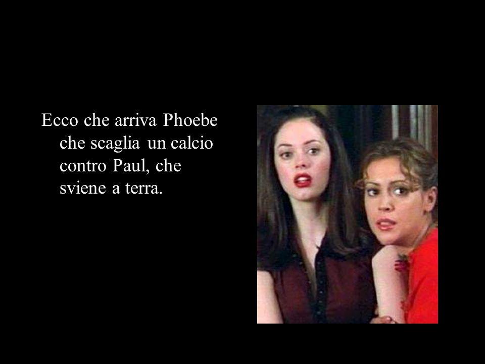 FUNZIONA ECCO JERMOLÌ Phoebe: Paul, Piper bloccatelo Piper: Io non lo posso bloccare è uno spirito Paul: Io si Patrick: Ora Phoebe lanciagli il distillato Tu: Bravi ha funzionato ma ora cosa farete Peter: Ce ne andremo ma non vi preoccupate ritorneremo molto presto