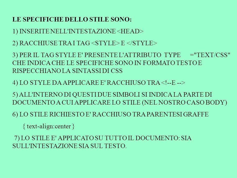 LE SPECIFICHE DELLO STILE SONO: 1) INSERITE NELL INTESTAZIONE 2) RACCHIUSE TRA I TAG E 3) PER IL TAG STYLE E PRESENTE L ATTRIBUTO TYPE = TEXT/CSS CHE INDICA CHE LE SPECIFICHE SONO IN FORMATO TESTO E RISPECCHIANO LA SINTASSI DI CSS 4) LO STYLE DA APPLICARE E RACCHIUSO TRA 5) ALL INTERNO DI QUESTI DUE SIMBOLI SI INDICA LA PARTE DI DOCUMENTO A CUI APPLICARE LO STILE (NEL NOSTRO CASO BODY) 6) LO STILE RICHIESTO E RACCHIUSO TRA PARENTESI GRAFFE { text-align:center } 7) LO STILE E APPLICATO SU TUTTO IL DOCUMENTO: SIA SULL INTESTAZIONE SIA SUL TESTO.