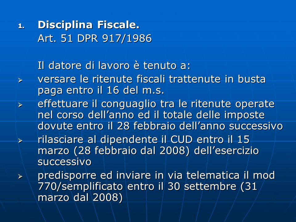 1. Disciplina Fiscale. Art. 51 DPR 917/1986 Il datore di lavoro è tenuto a: versare le ritenute fiscali trattenute in busta paga entro il 16 del m.s.
