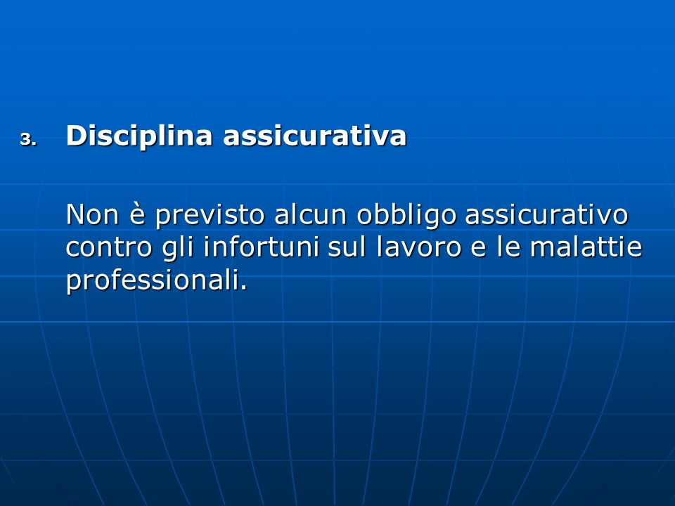 3. Disciplina assicurativa Non è previsto alcun obbligo assicurativo contro gli infortuni sul lavoro e le malattie professionali.