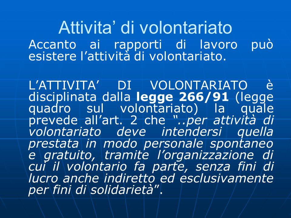 Attivita di volontariato Accanto ai rapporti di lavoro può esistere lattività di volontariato. LATTIVITA DI VOLONTARIATO è disciplinata dalla legge 26
