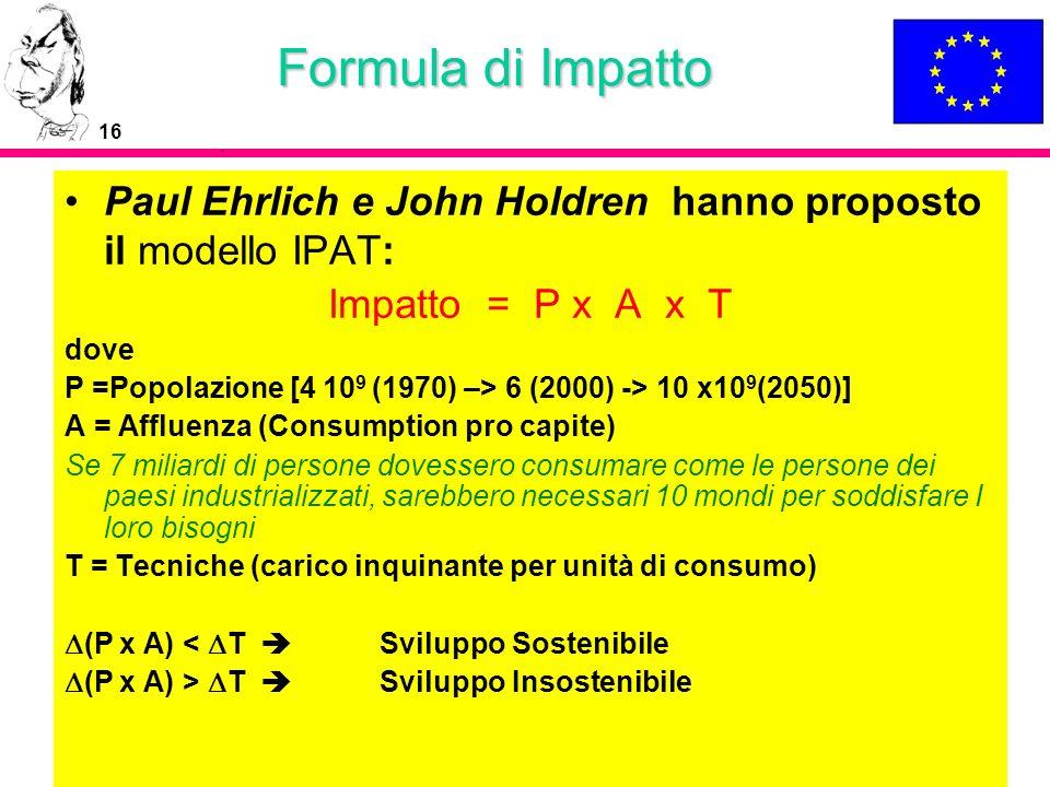 16 Formula di Impatto Paul Ehrlich e John Holdren hanno proposto il modello IPAT: Impatto = P x A x T dove P =Popolazione [4 10 9 (1970) –> 6 (2000) -