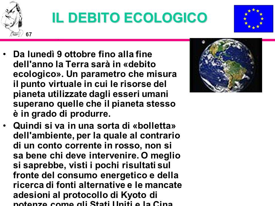 67 IL DEBITO ECOLOGICO Da lunedì 9 ottobre fino alla fine dell'anno la Terra sarà in «debito ecologico». Un parametro che misura il punto virtuale in