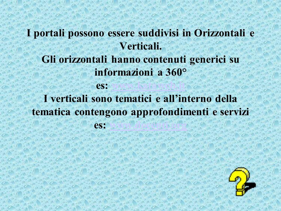 I portali possono essere suddivisi in Orizzontali e Verticali. Gli orizzontali hanno contenuti generici su informazioni a 360° es: www.kataweb.it I ve