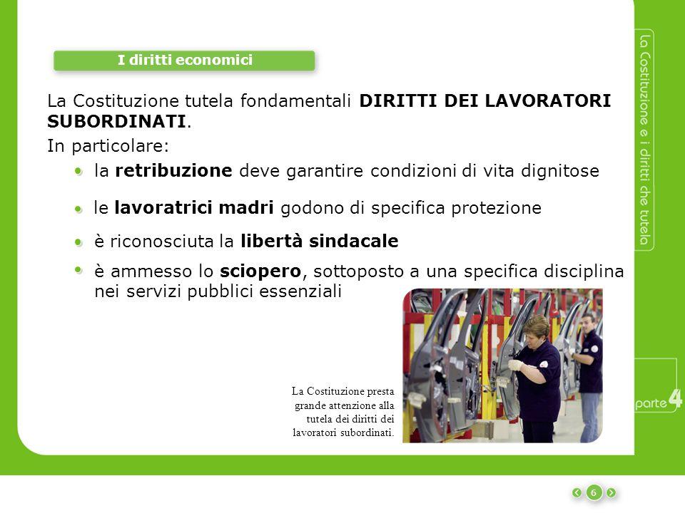 6 I diritti economici La Costituzione tutela fondamentali DIRITTI DEI LAVORATORI SUBORDINATI. La Costituzione presta grande attenzione alla tutela dei