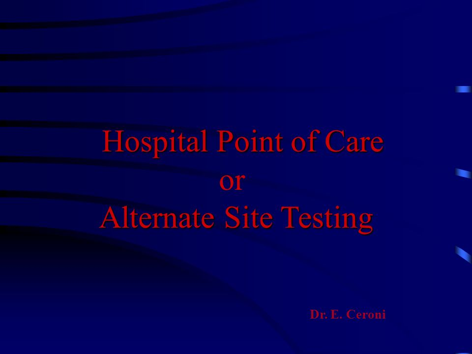 Hospital Point of Care or Alternate Site Testing Dr. E. Ceroni