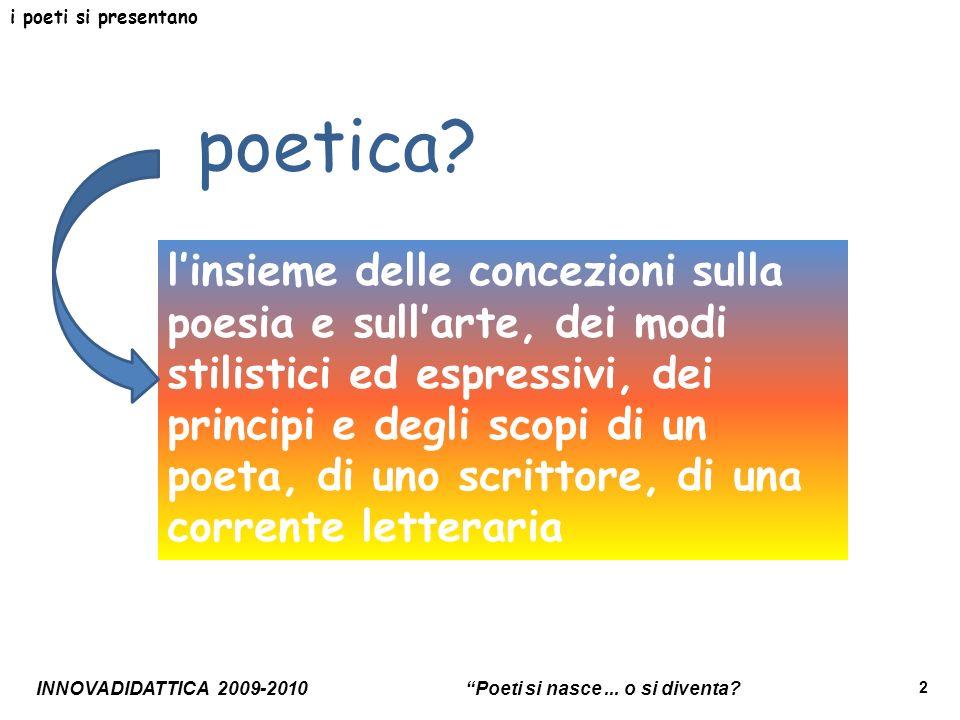 2 i poeti si presentano linsieme delle concezioni sulla poesia e sullarte, dei modi stilistici ed espressivi, dei principi e degli scopi di un poeta,