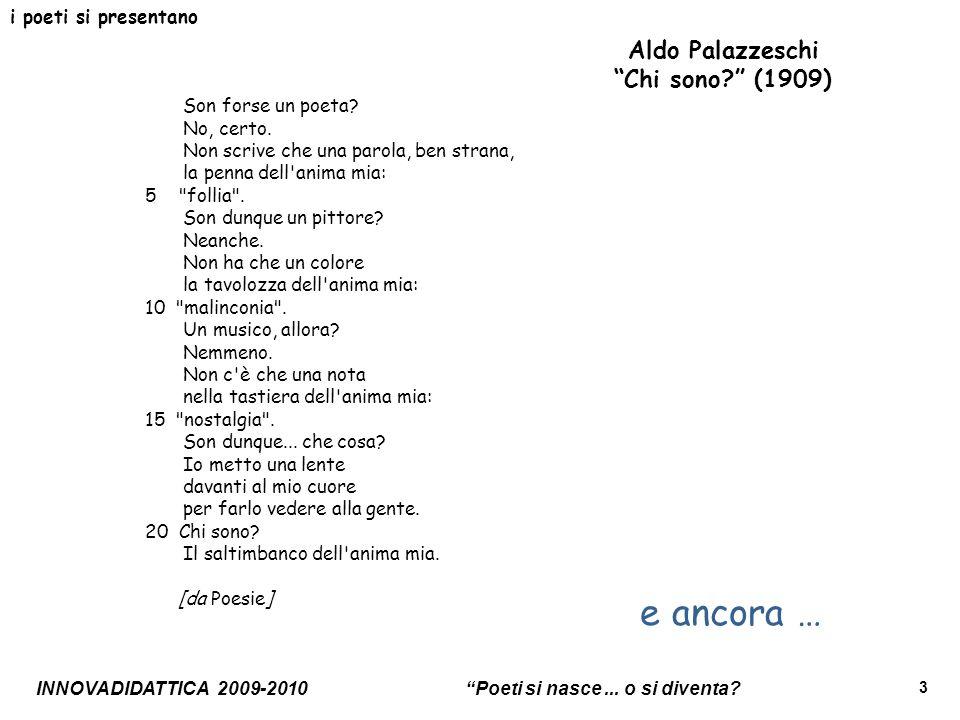 INNOVADIDATTICA 2009-2010 Poeti si nasce... o si diventa? 3 i poeti si presentano Aldo Palazzeschi Chi sono? (1909) Son forse un poeta? No, certo. Non