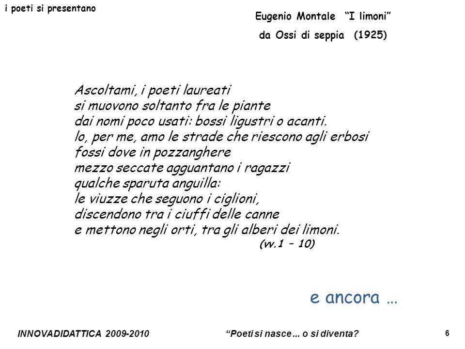 INNOVADIDATTICA 2009-2010 Poeti si nasce... o si diventa? 6 i poeti si presentano Eugenio Montale I limoni da Ossi di seppia (1925) Ascoltami, i poeti