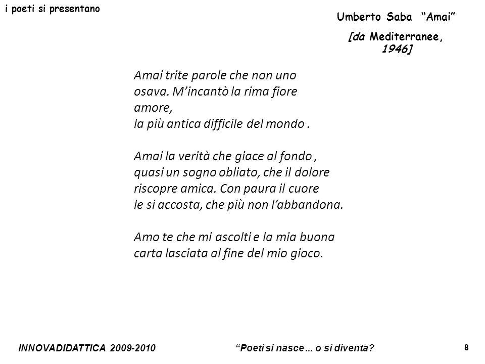 INNOVADIDATTICA 2009-2010 Poeti si nasce... o si diventa? 8 i poeti si presentano Amai trite parole che non uno osava. Mincantò la rima fiore amore, l