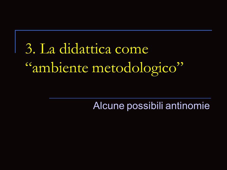 3. La didattica come ambiente metodologico Alcune possibili antinomie