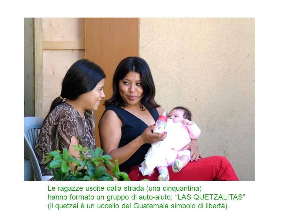 Le ragazze uscite dalla strada (una cinquantina) hanno formato un gruppo di auto-aiuto: LAS QUETZALITAS (il quetzal è un uccello del Guatemala simbolo