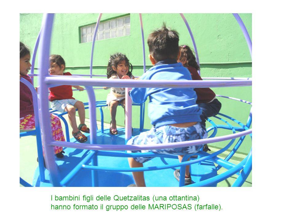 I bambini figli delle Quetzalitas (una ottantina) hanno formato il gruppo delle MARIPOSAS (farfalle).