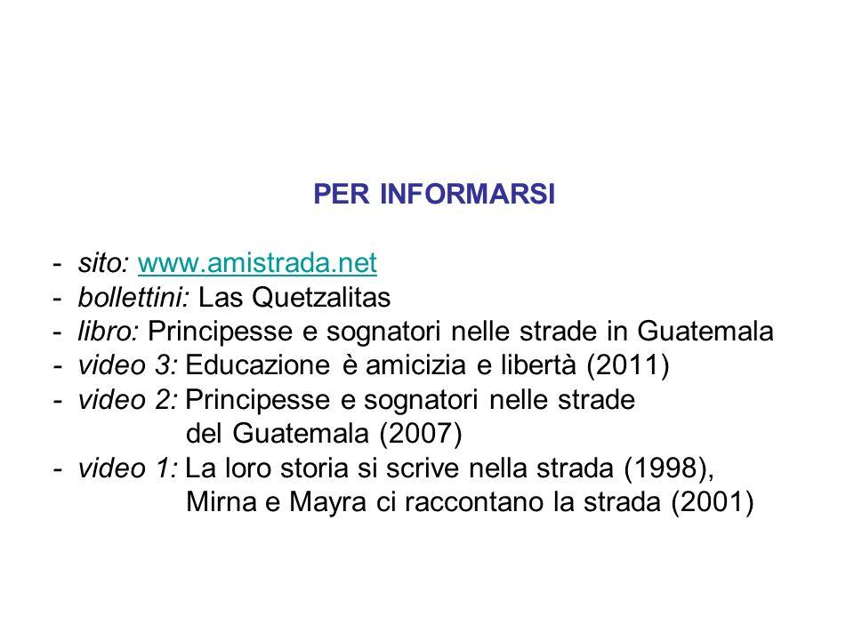 PER INFORMARSI - sito: www.amistrada.netwww.amistrada.net - bollettini: Las Quetzalitas - libro: Principesse e sognatori nelle strade in Guatemala - v