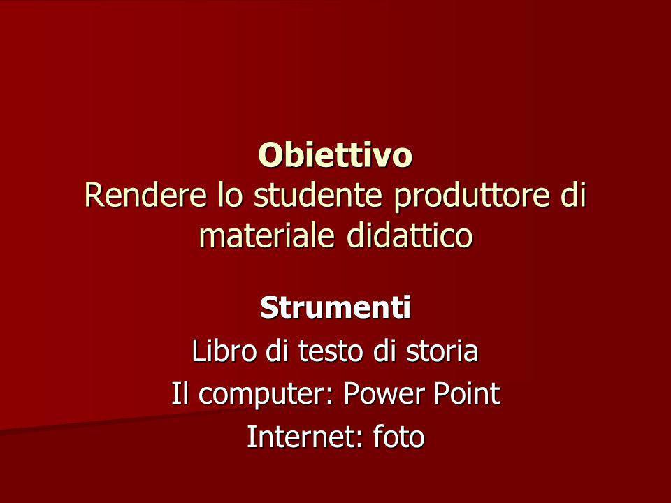 Strumenti Libro di testo di storia Il computer: Power Point Internet: foto Obiettivo Rendere lo studente produttore di materiale didattico