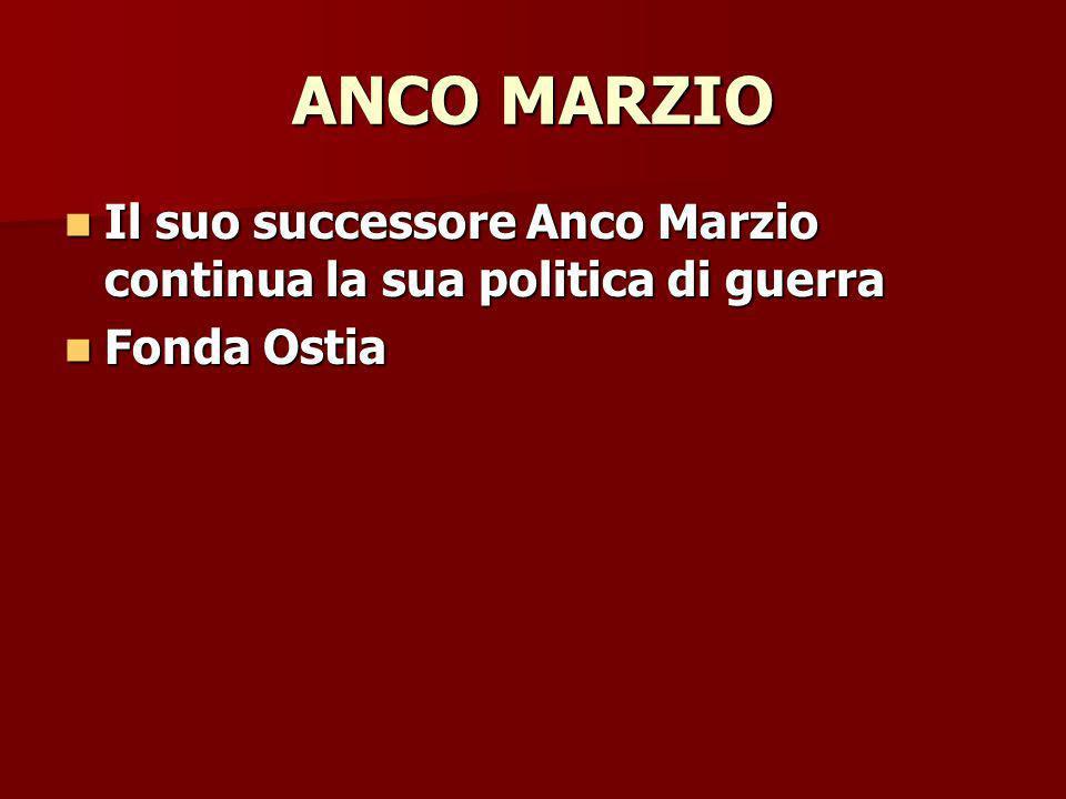 ANCO MARZIO Il suo successore Anco Marzio continua la sua politica di guerra Il suo successore Anco Marzio continua la sua politica di guerra Fonda Ostia Fonda Ostia