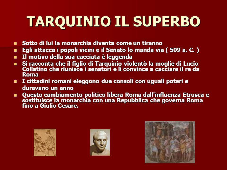TARQUINIO IL SUPERBO Sotto di lui la monarchia diventa come un tiranno Sotto di lui la monarchia diventa come un tiranno Egli attacca i popoli vicini e il Senato lo manda via ( 509 a.