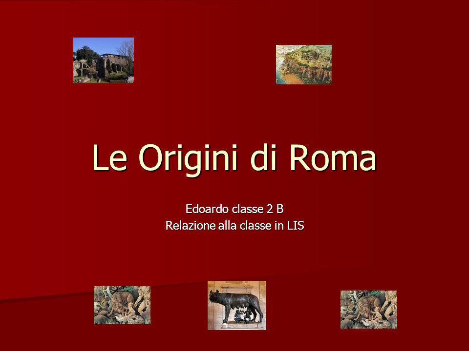 Le Origini di Roma Edoardo classe 2 B Relazione alla classe in LIS