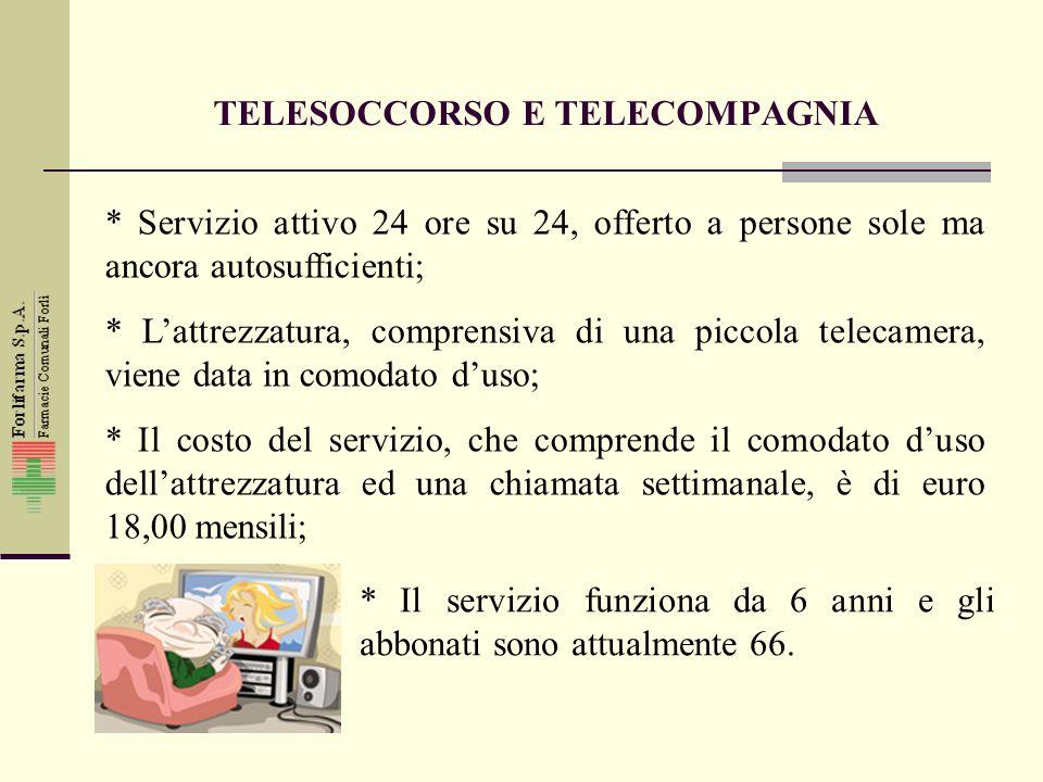 TELESOCCORSO E TELECOMPAGNIA * Servizio attivo 24 ore su 24, offerto a persone sole ma ancora autosufficienti; * Lattrezzatura, comprensiva di una piccola telecamera, viene data in comodato duso; * Il costo del servizio, che comprende il comodato duso dellattrezzatura ed una chiamata settimanale, è di euro 18,00 mensili; * Il servizio funziona da 6 anni e gli abbonati sono attualmente 66.