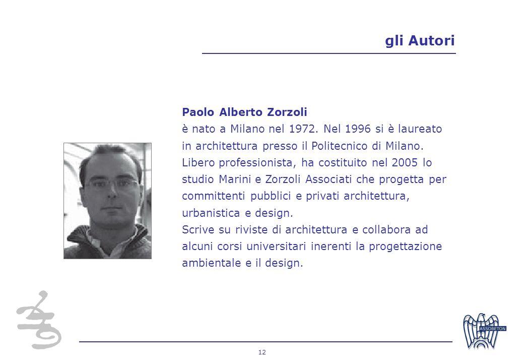 12 gli Autori Paolo Alberto Zorzoli è nato a Milano nel 1972. Nel 1996 si è laureato in architettura presso il Politecnico di Milano. Libero professio