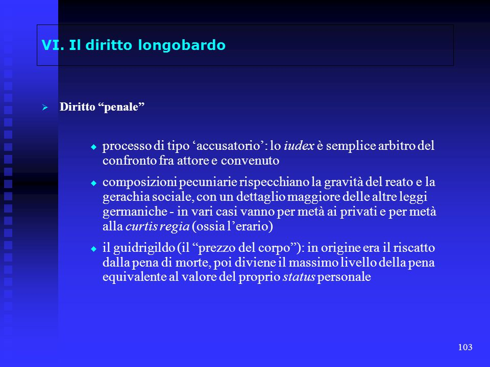 103 VI. Il diritto longobardo Diritto penale processo di tipo accusatorio: lo iudex è semplice arbitro del confronto fra attore e convenuto composizio