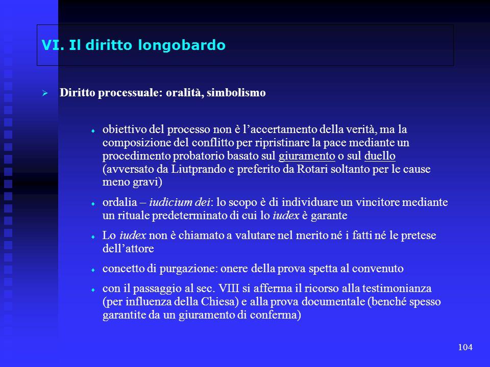 104 VI. Il diritto longobardo Diritto processuale: oralità, simbolismo obiettivo del processo non è laccertamento della verità, ma la composizione del
