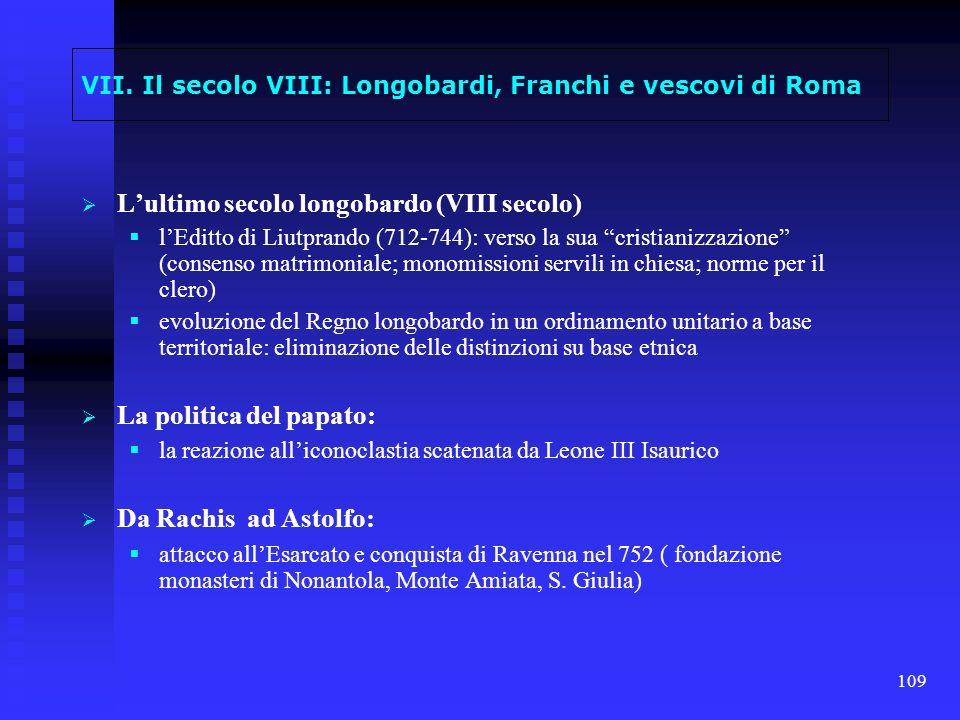 109 VII. Il secolo VIII: Longobardi, Franchi e vescovi di Roma Lultimo secolo longobardo (VIII secolo) lEditto di Liutprando (712-744): verso la sua c