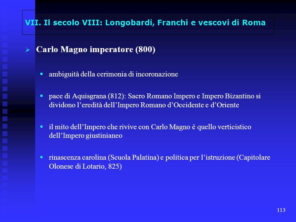 113 VII. Il secolo VIII: Longobardi, Franchi e vescovi di Roma Carlo Magno imperatore (800) ambiguità della cerimonia di incoronazione pace di Aquisgr