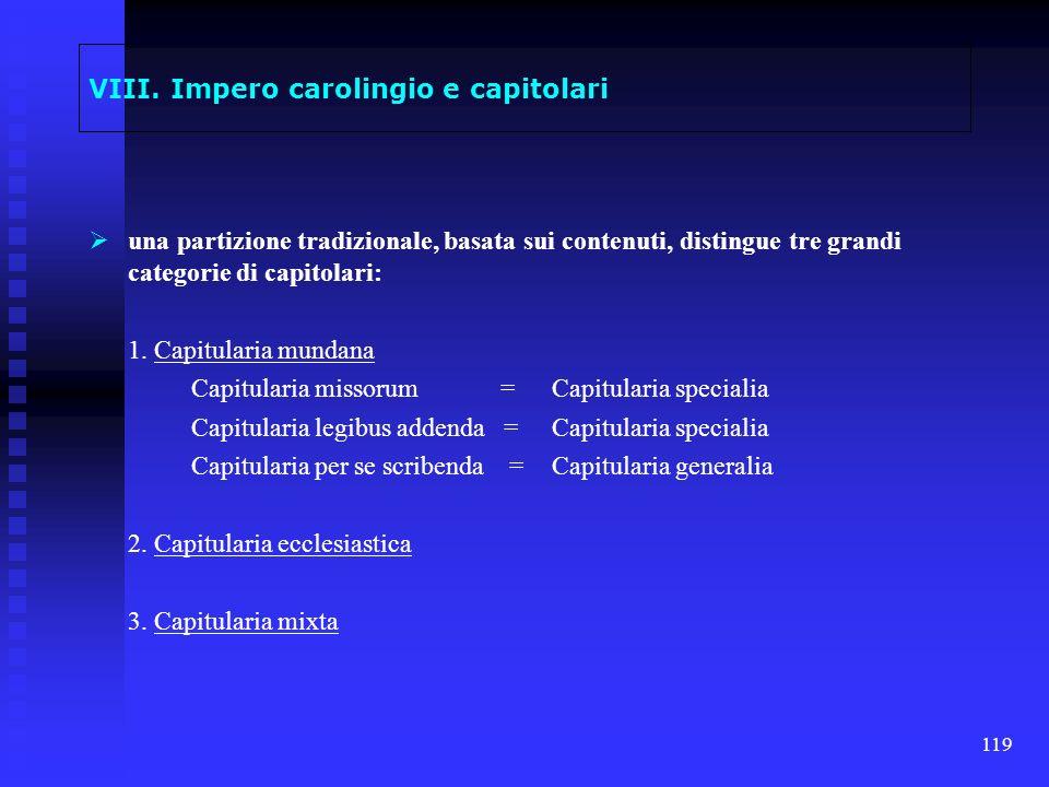 119 VIII. Impero carolingio e capitolari una partizione tradizionale, basata sui contenuti, distingue tre grandi categorie di capitolari: 1. Capitular