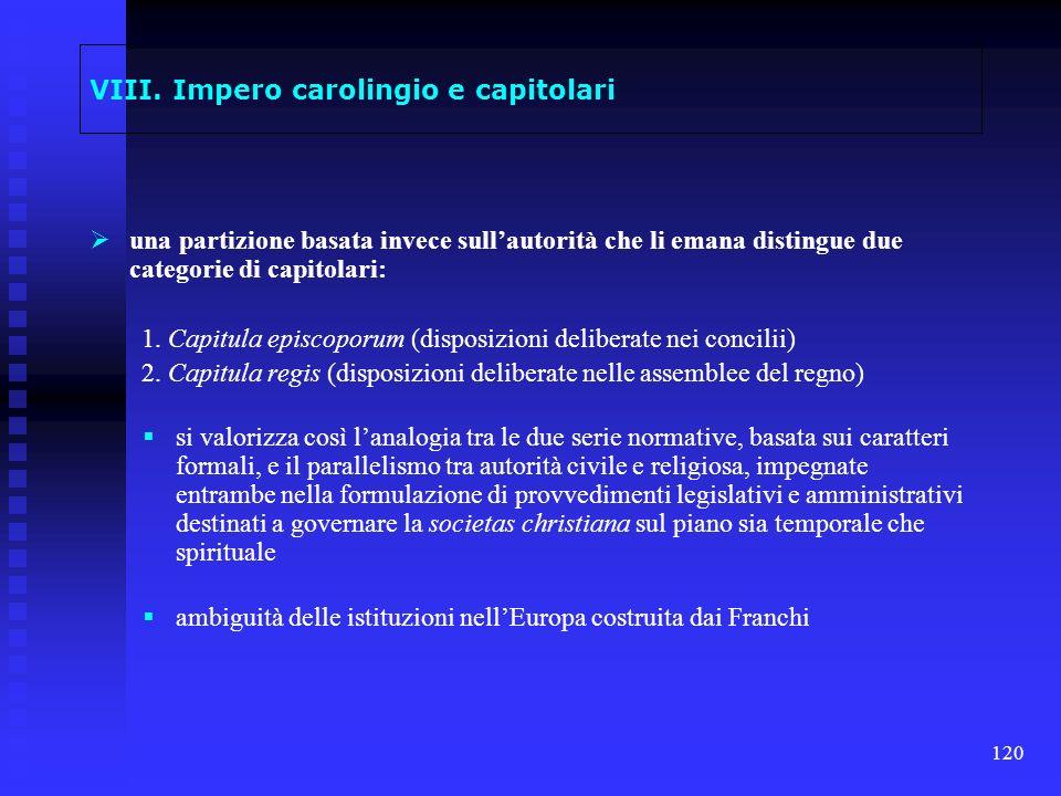 120 VIII. Impero carolingio e capitolari una partizione basata invece sullautorità che li emana distingue due categorie di capitolari: 1. Capitula epi