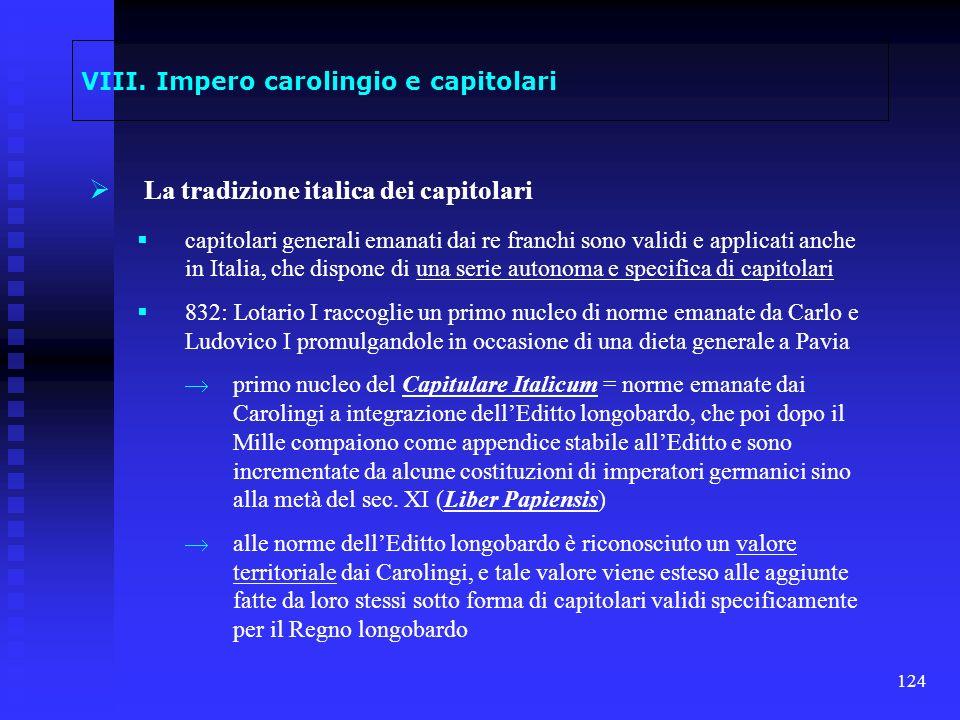 124 VIII. Impero carolingio e capitolari La tradizione italica dei capitolari capitolari generali emanati dai re franchi sono validi e applicati anche