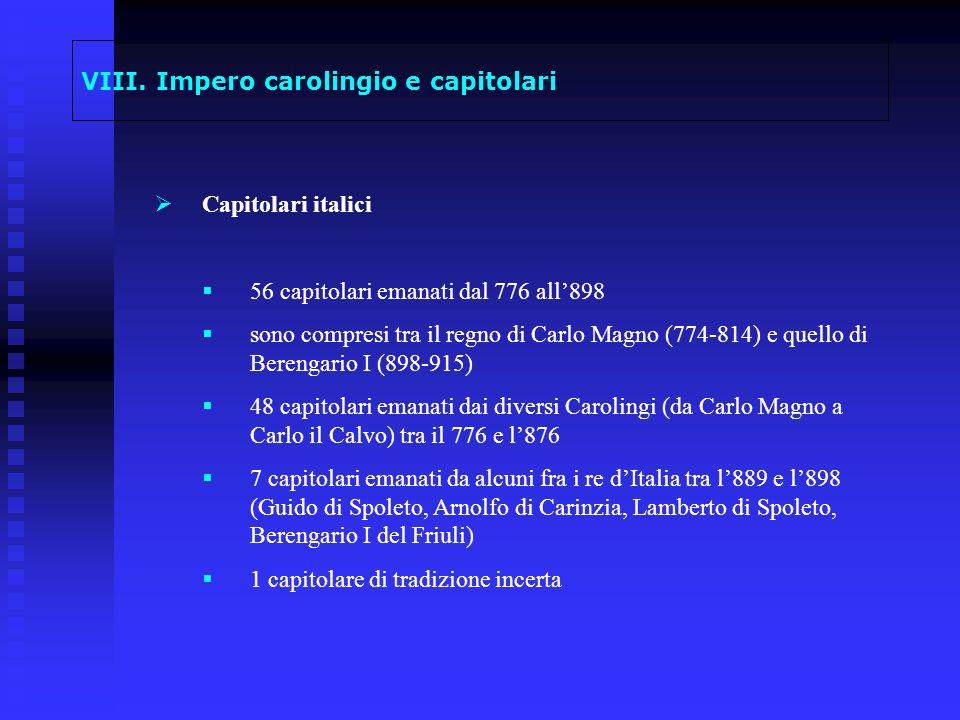 VIII. Impero carolingio e capitolari Capitolari italici 56 capitolari emanati dal 776 all898 sono compresi tra il regno di Carlo Magno (774-814) e que